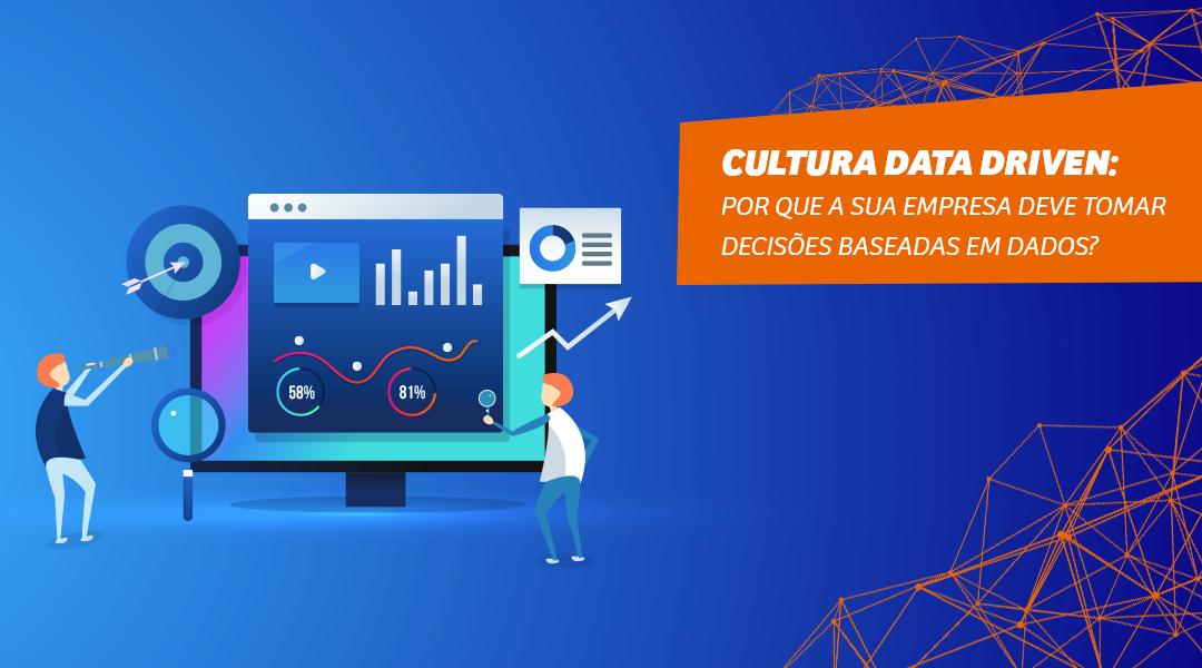 Cultura Data Driven: Por que a sua empresa deve tomar decisões baseadas em dados?