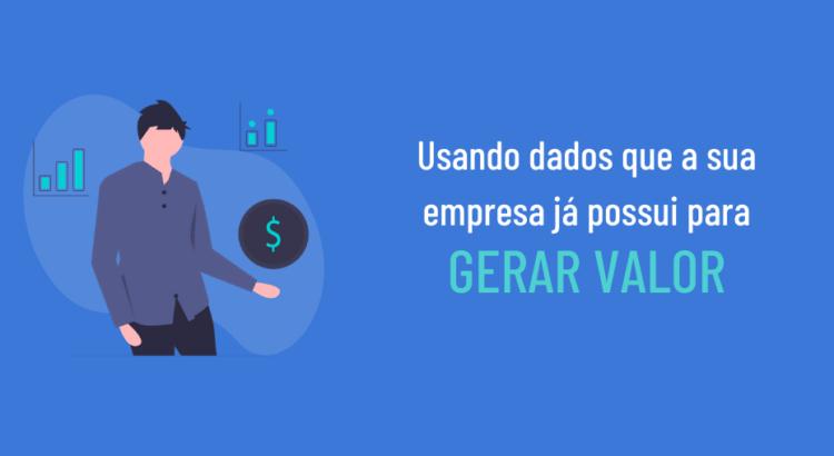 Usando dados que a sua empresa já possui para Gerar Valor