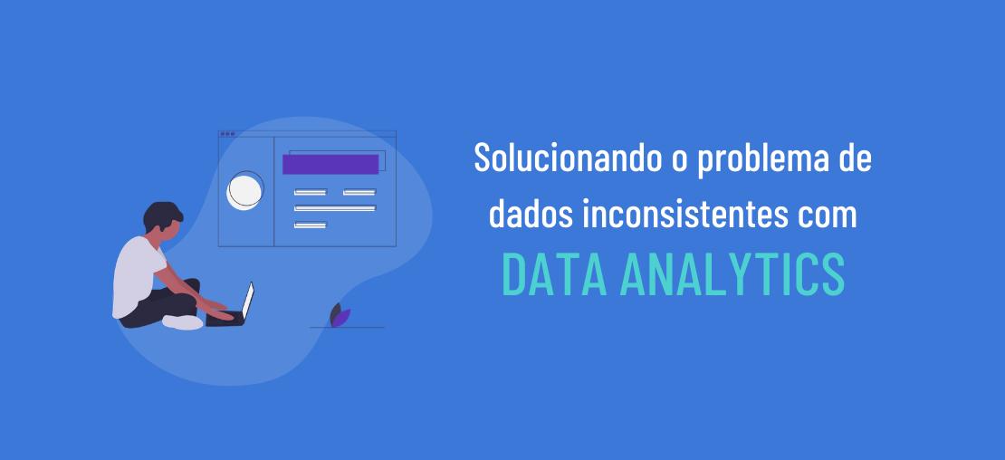 Solucionando o problema de dados inconsistentes com Data Analytics