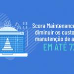 Scora Maintenance pode diminuir os custos em manutenção de ativos em até 7x