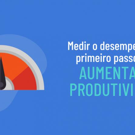Medir o desempenho é o primeiro passo para aumentar a produtividade