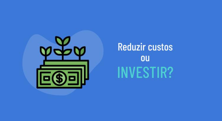 Reduzir os custos ou investir em aumento dos negócios?