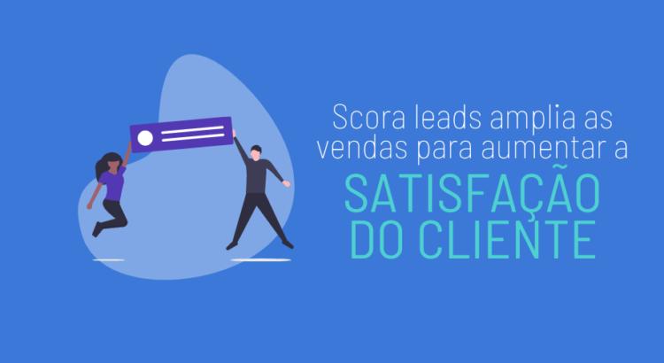 Scora Leads amplia as vendas para aumentar a satisfação do cliente