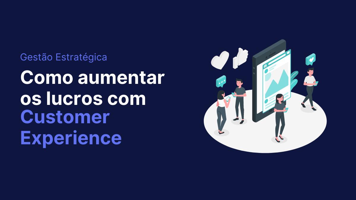 Saiba o que é customer experience e como aumentar os lucros!