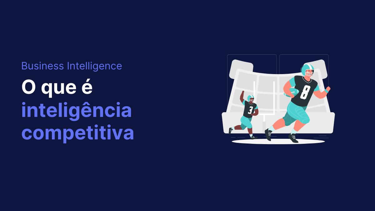 O que é inteligência competitiva? Saiba tudo sobre o assunto
